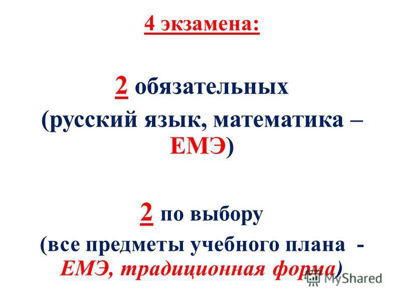 4 экзамена: 2 обязательных (русский язык, математика – ЕМЭ) 2 по выбору (все предметы учебного плана - ЕМЭ, традиционная форма)