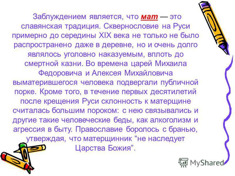 Заблуждением является, что мат это славянская традиция. Сквернословие на Руси примерно до середины XIX века не только не было распространено даже в деревне, но и очень долго являлось уголовно наказуемым, вплоть до смертной казни. Во времена царей Мих