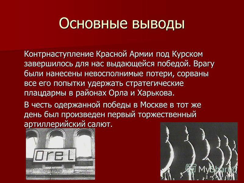 Основные выводы Контрнаступление Красной Армии под Курском завершилось для нас выдающейся победой. Врагу были нанесены невосполнимые потери, сорваны все его попытки удержать стратегические плацдармы в районах Орла и Харькова. В честь одержанной побед