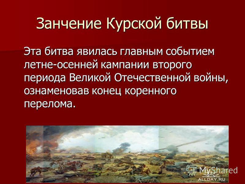 Занчение Курской битвы Эта битва явилась главным событием летне-осенней кампании второго периода Великой Отечественной войны, ознаменовав конец коренного перелома.