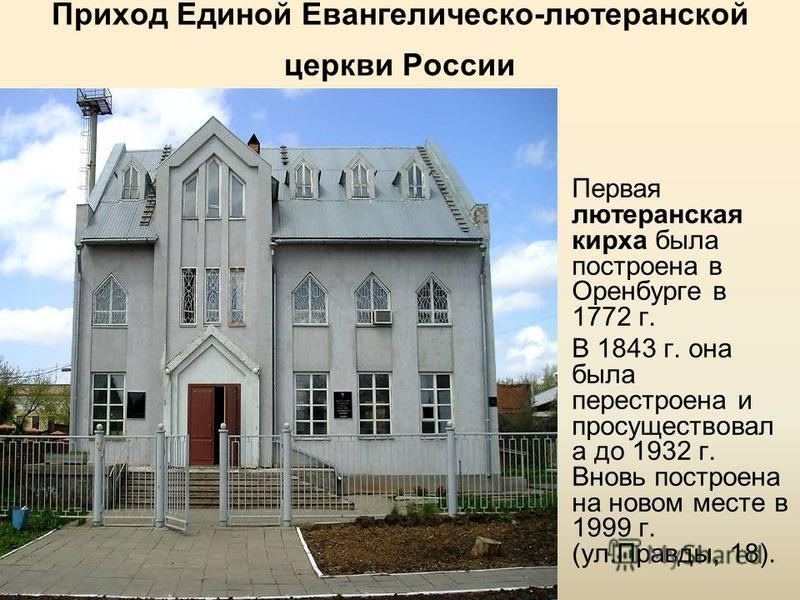 Приход Единой Евангелическо-лютеранской церкви России Первая лютеранская кирха была построена в Оренбурге в 1772 г. В 1843 г. она была перестроена и просуществовал а до 1932 г. Вновь построена на новом месте в 1999 г. (ул.Правды, 18).