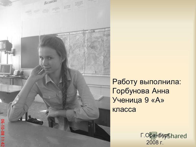 Работу выполнила: Горбунова Анна Ученица 9 «А» класса Г.Оренбург 2008 г.