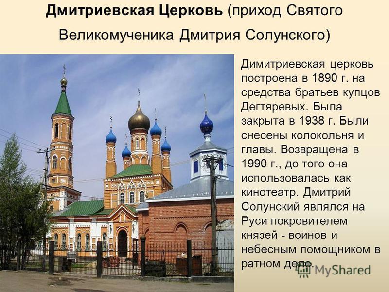 Дмитриевская Церковь (приход Святого Великомученика Дмитрия Солунского) Димитриевская церковь построена в 1890 г. на средства братьев купцов Дегтяревых. Была закрыта в 1938 г. Были снесены колокольня и главы. Возвращена в 1990 г., до того она использ