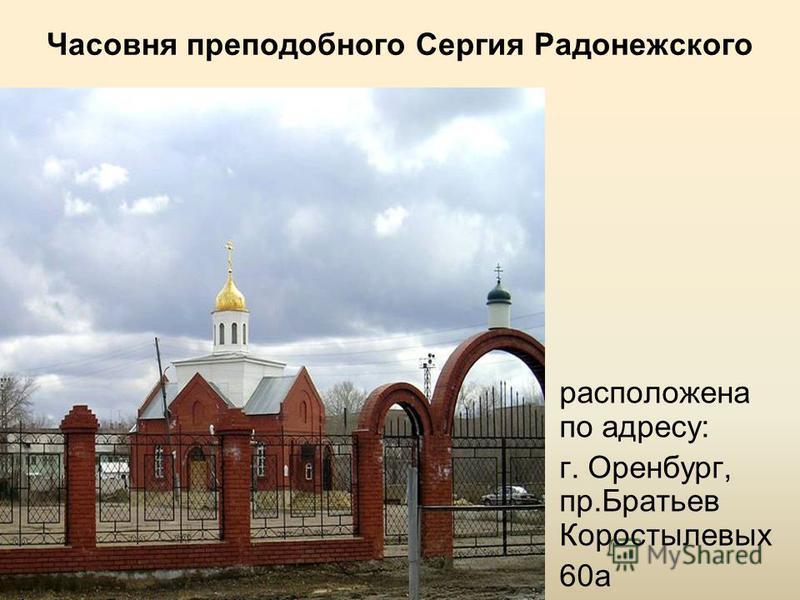 Часовня преподобного Сергия Радонежского расположена по адресу: г. Оренбург, пр.Братьев Коростылевых 60 а