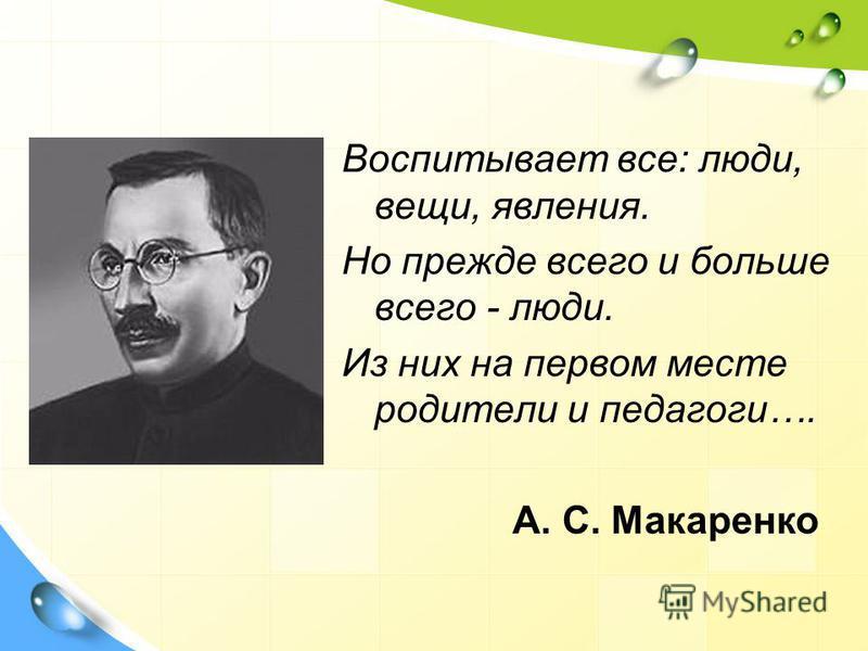 Воспитывает все: люди, вещи, явления. Но прежде всего и больше всего - люди. Из них на первом месте родители и педагоги…. А. С. Макаренко