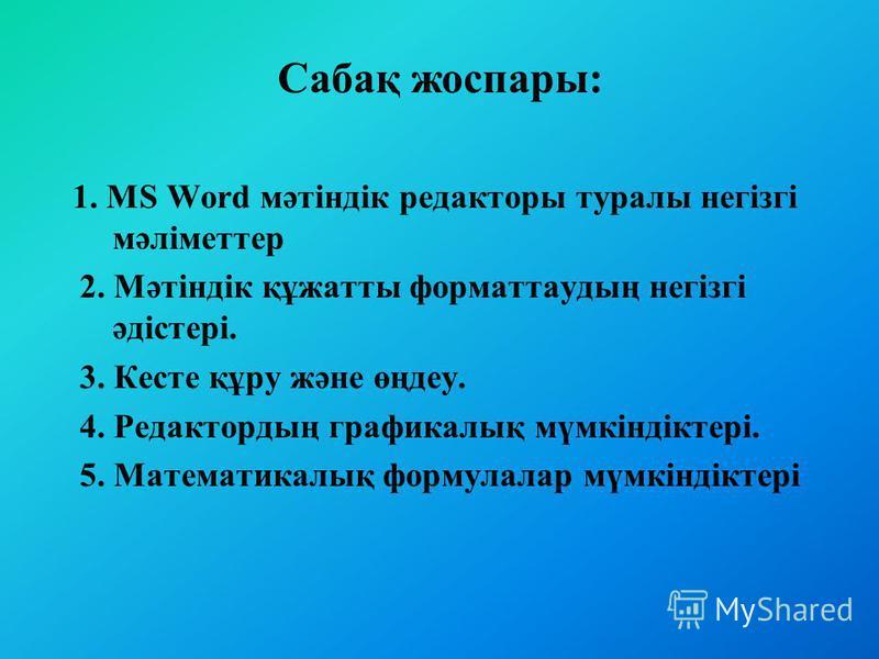 Сабақ жоспары: 1. MS Word мәтіндік редакторы туралы негізгі мәліметтер 2. Мәтіндік құжатты форматтаудың негізгі әдістері. 3. Кесте құру және өңдеу. 4. Редактордың графикалық мүмкіндіктері. 5. Математикалық формулалар мүмкіндіктері