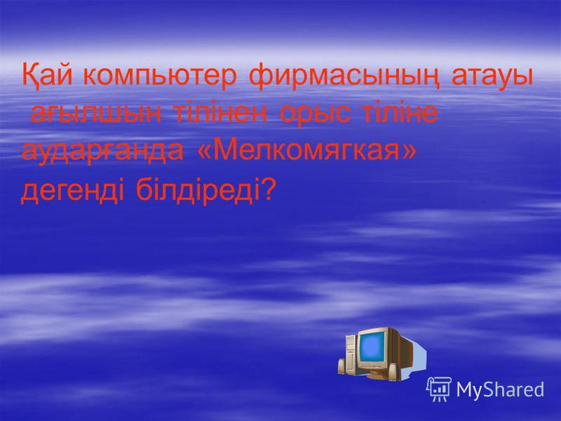 Қай компьютер фирмасының атауы ағылшын тілінен орыс тіліне аударғанда «Мелкомягкая» дегенді білдіреді?