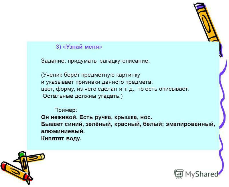 3) «Узнай меня» Задание: придумать загадку-описание. (Ученик берёт предметную картинку и указывает признаки данного предмета: цвет, форму, из чего сделан и т. д., то есть описывает. Остальные должны угадать.) Пример: Он неживой. Есть ручка, крышка, н