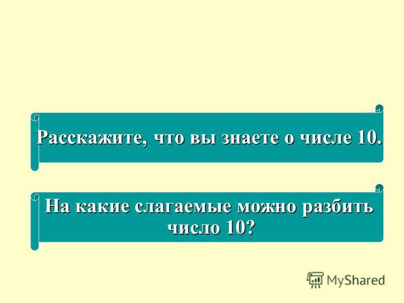Расскажите, что вы знаете о числе 10. На какие слагаемые можно разбить число 10? число 10?