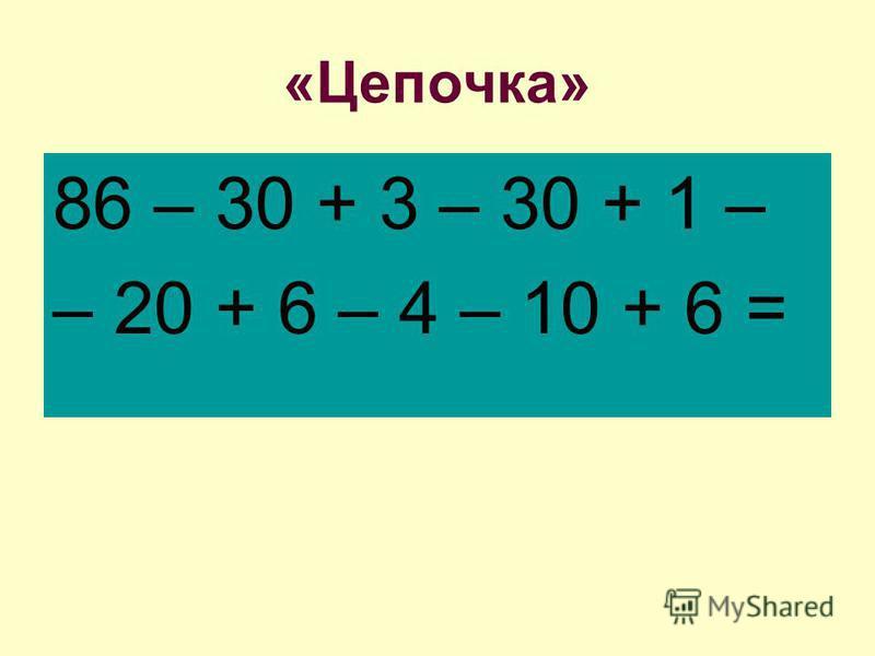 «Цепочка» 86 – 30 + 3 – 30 + 1 – – 20 + 6 – 4 – 10 + 6 =