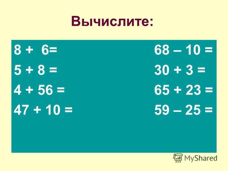 Вычислите: 8 + 6= 68 – 10 = 5 + 8 = 30 + 3 = 4 + 56 = 65 + 23 = 47 + 10 = 59 – 25 =