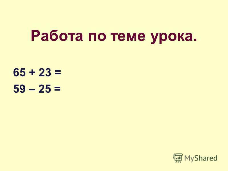 Работа по теме урока. 65 + 23 = 59 – 25 =