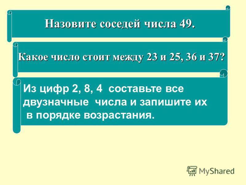 Назовите соседей числа 49. Какое число стоит между 23 и 25, 36 и 37? Из цифр 2, 8, 4 составьте все двузначные числа и запишите их в порядке возрастания.