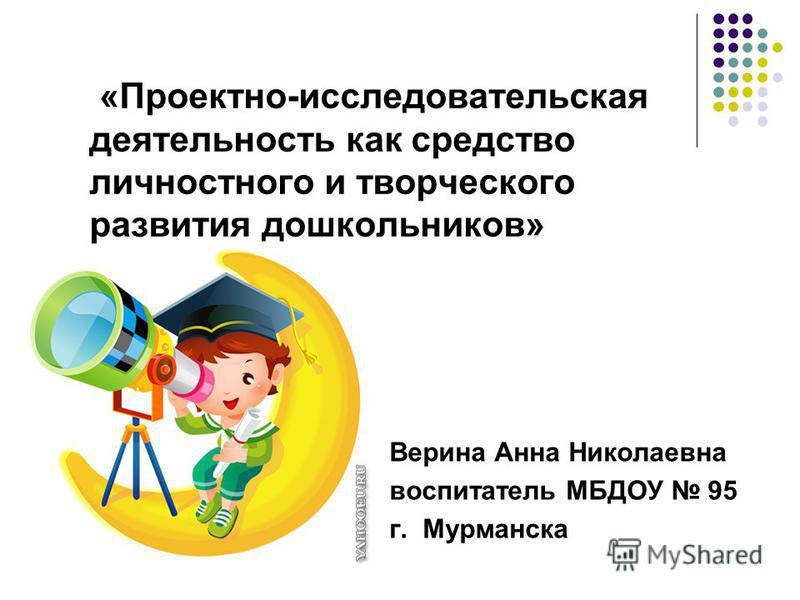 «Проектно-исследовательская деятельность как средство личностного и творческого развития дошкольников» Верина Анна Николаевна воспитатель МБДОУ 95 г. Мурманска