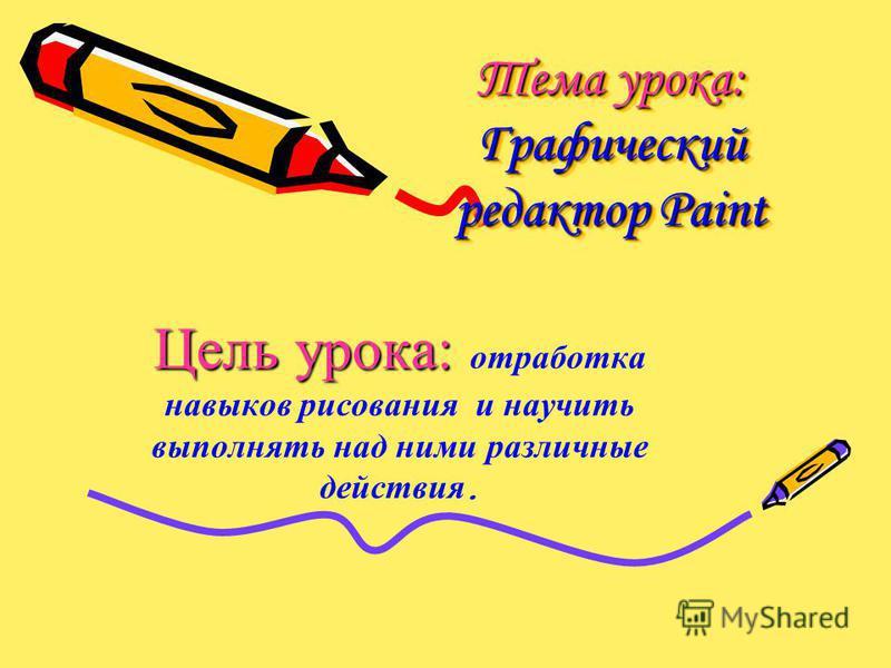 Тема урока: Графический редактор Paint Тема урока: Графический редактор Paint Цель урока: Цель урока: отработка навыков рисования и научить выполнять над ними различные действия.