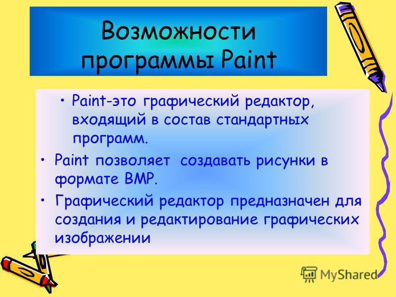 Возможности программы Paint Paint-это графический редактор, входящий в состав стандартных программ. Paint позволяет создавать рисунки в формате BMP. Графический редактор предназначен для создания и редактирование графических изображении