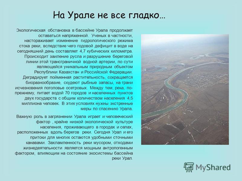 На Урале не все гладко… Экологическая обстановка в бассейне Урала продолжает оставаться напряженной. Ученых в частности, настораживает изменение гидрологического режима стока реки, вследствие чего годовой дефицит в воде на сегодняшний день составляет