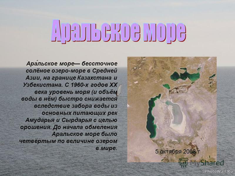 5 октября 2008 г Ара́льское море бессточное солёное озеро-море в Средней Азии, на границе Казахстана и Узбекистана. С 1960-х годов XX века уровень моря (и объём воды в нём) быстро снижается вследствие забора воды из основных питающих рек Амударья и С