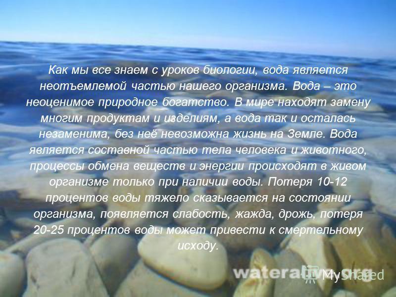 Как мы все знаем с уроков биологии, вода является неотъемлемой частью нашего организма. Вода – это неоценимое природное богатство. В мире находят замену многим продуктам и изделиям, а вода так и осталась незаменима, без неё невозможна жизнь на Земле.