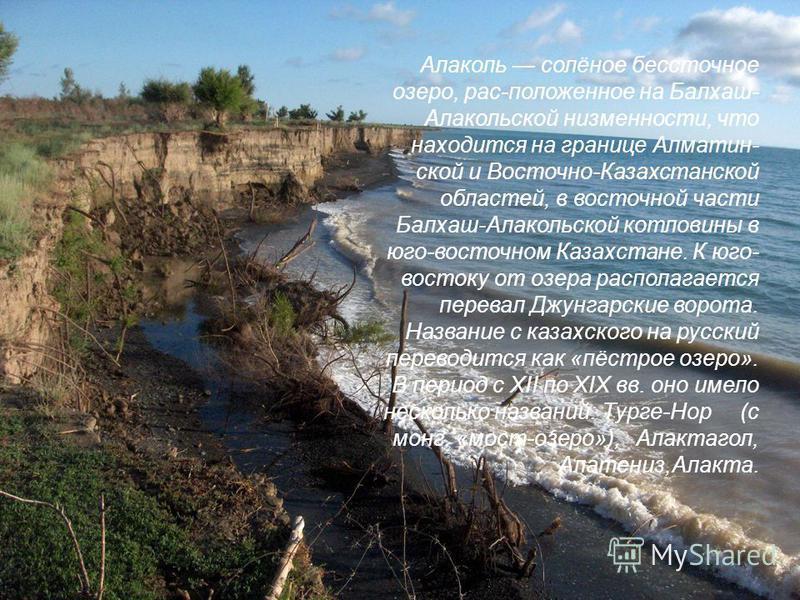 Алаколь солёное бессточное озеро, рас-положенное на Балхаш- Алакольской низменности, что находится на границе Алматин- ской и Восточно-Казахстанской областей, в восточной части Балхаш-Алакольской котловины в юго-восточном Казахстане. К юго- востоку о