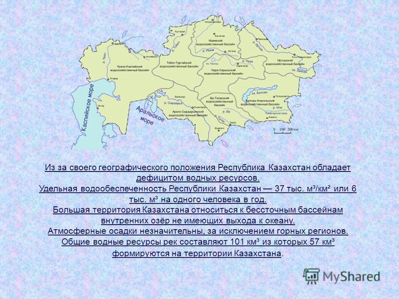 Из за своего географического положения Республика Казахстан обладает дефицитом водных ресурсов. Удельная водообеспеченность Республики Казахстан 37 тыс. м³/км² или 6 тыс. м³ на одного человека в год. Большая территория Казахстана относиться к бессточ