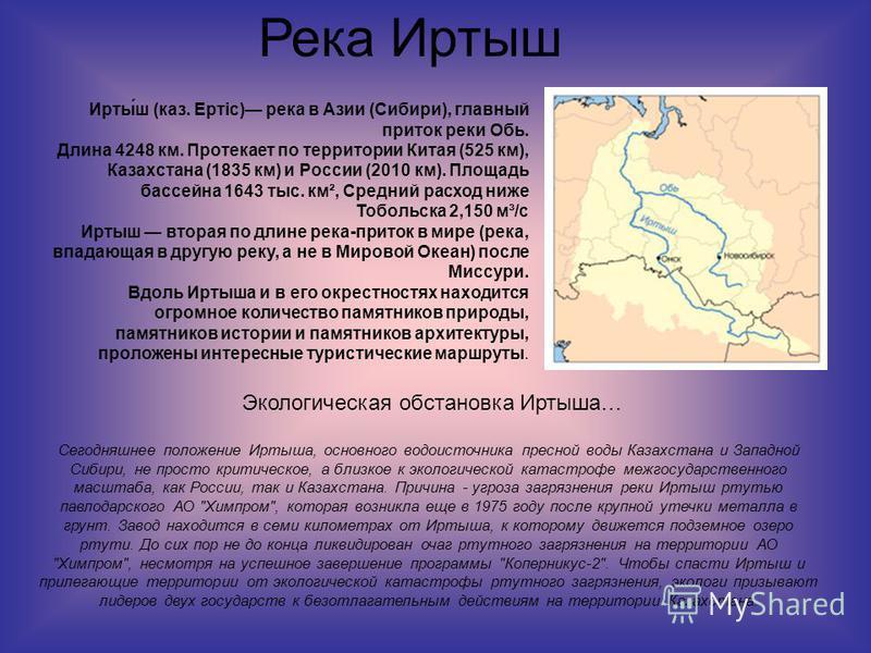 Река Иртыш Сегодняшнее положение Иртыша, основного водоисточника пресной воды Казахстана и Западной Сибири, не просто критическое, а близкое к экологической катастрофе межгосударственного масштаба, как России, так и Казахстана. Причина - угроза загря