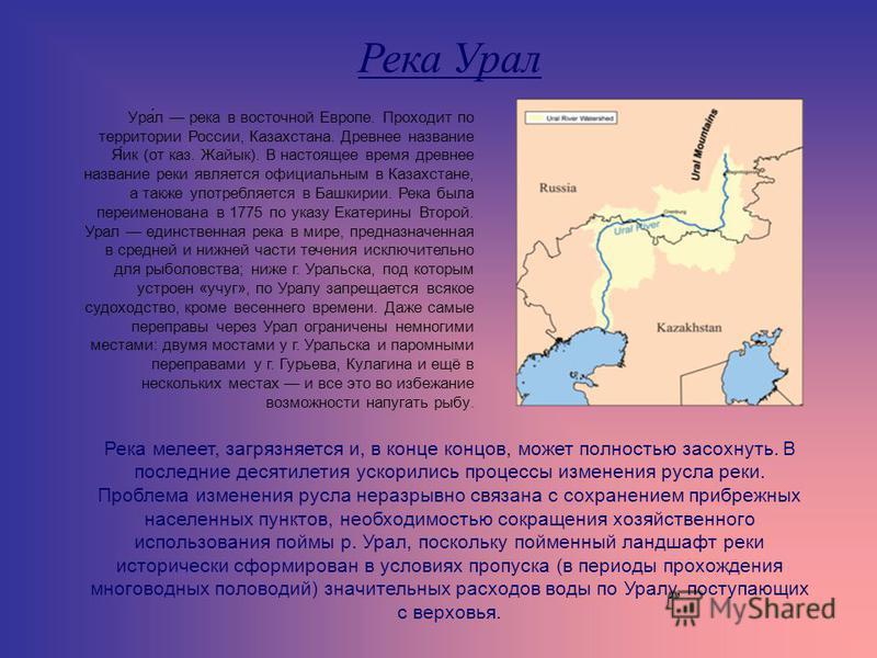 Река Урал Ура́л река в восточной Европе. Проходит по территории России, Казахстана. Древнее название Я́ик (от каз. Жайык). В настоящее время древнее название реки является официальным в Казахстане, а также употребляется в Башкирии. Река была переимен