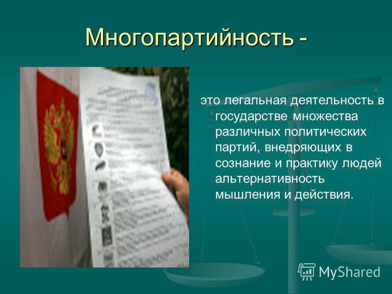 Многопартийность - это легальная деятельность в государстве множества различных политических партий, внедряющих в сознание и практику людей альтернативность мышления и действия.