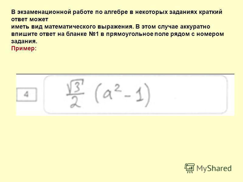 В экзаменационной работе по алгебре в некоторых заданиях краткий ответ может иметь вид математического выражения. В этом случае аккуратно впишите ответ на бланке 1 в прямоугольное поле рядом с номером задания. Пример: