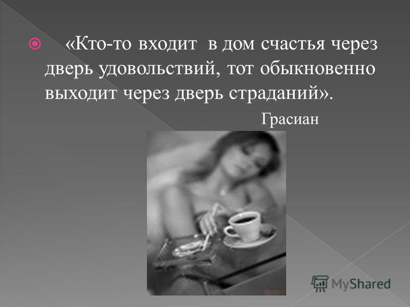 «Кто-то входит в дом счастья через дверь удовольствий, тот обыкновенно выходит через дверь страданий». Грасиан