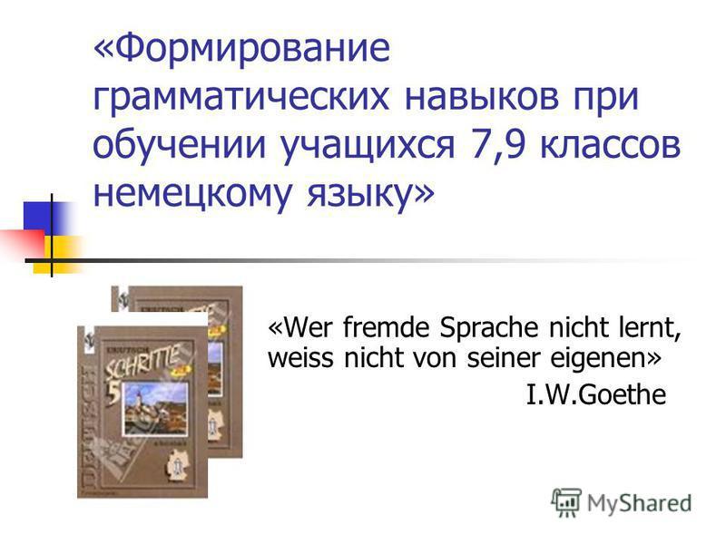 «Формирование грамматических навыков при обучении учащихся 7,9 классов немецкому языку» «Wer fremde Sprache nicht lernt, weiss nicht von seiner eigenen» I.W.Goethe