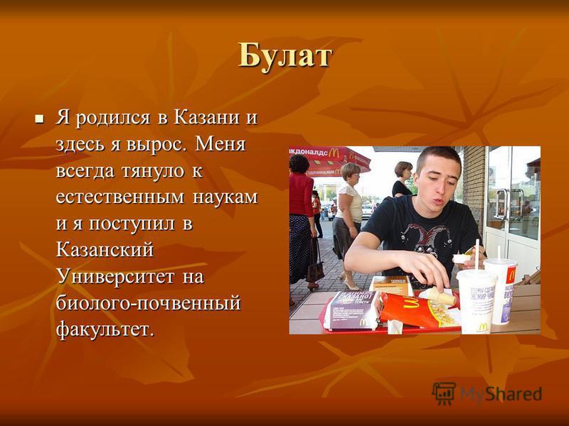 Булат Я родился в Казани и здесь я вырос. Меня всегда тянуло к естественным наукам и я поступил в Казанский Университет на биолого-почвенный факультет. Я родился в Казани и здесь я вырос. Меня всегда тянуло к естественным наукам и я поступил в Казанс