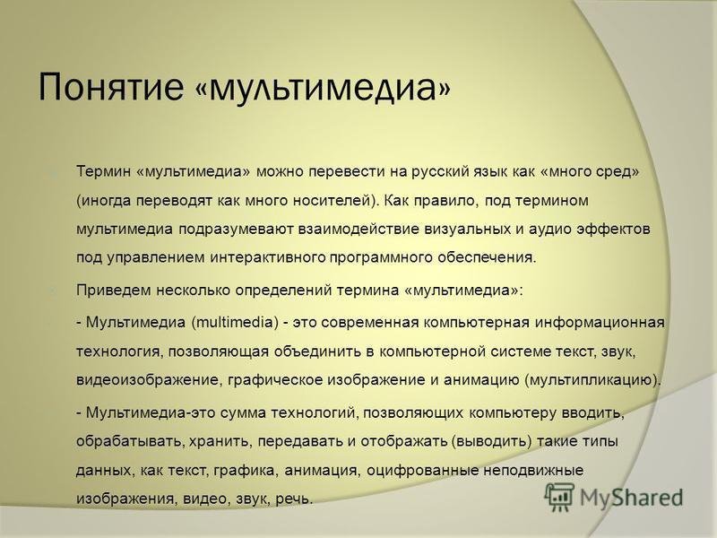 Понятие «мультимедиа» Термин «мультимедиа» можно перевести на русский язык как «много сред» (иногда переводят как много носителей). Как правило, под термином мультимедиа подразумевают взаимодействие визуальных и аудио эффектов под управлением интерак