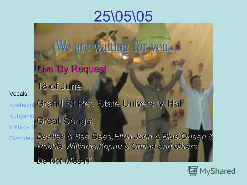 25\05\05 Grand Concert Hall of 504 LIVE Vocals: Koshechkine Vladimir(Valdez) Kubyshkine Sergei(Legolaz) Vikhrov Yuri(Vikhridaz or Yurizt) Gvozdev Konstantine(Forever Youngz) Live By Request 18 of June Grand St.Pet. State University Hall Great Songs: