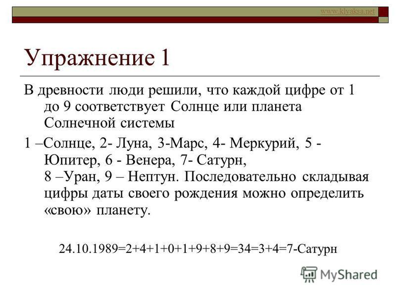 www.klyaksa.net Упражнение 1 В древности люди решили, что каждой цифре от 1 до 9 соответствует Солнце или планета Солнечной системы 1 –Солнце, 2- Луна, 3-Марс, 4- Меркурий, 5 - Юпитер, 6 - Венера, 7- Сатурн, 8 –Уран, 9 – Нептун. Последовательно склад
