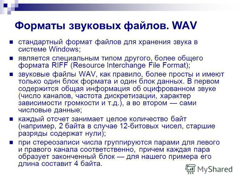 Форматы звуковых файлов. WAV стандартный формат файлов для хранения звука в системе Windows; является специальным типом другого, более общего формата RIFF (Resource Interchange File Format); звуковые файлы WAV, как правило, более просты и имеют тольк