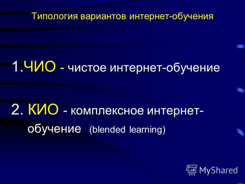 Типология вариантов интернет-обучения 1. ЧИО - чистое интернет-обучение 2. КИО - комплексное интернет- обучение (blended learning)