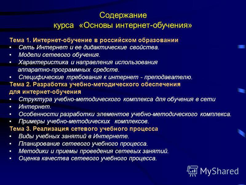 Содержание курса «Основы интернет-обучения» Тема 1. Интернет-обучение в российском образовании Сеть Интернет и ее дидактические свойства. Модели сетевого обучения. Характеристика и направления использования аппаратно-программных средств. Специфически
