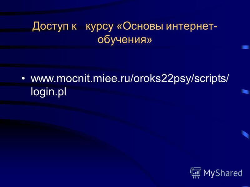 Доступ к курсу «Основы интернет- обучения» www.mocnit.miee.ru/oroks22psy/scripts/ login.pl