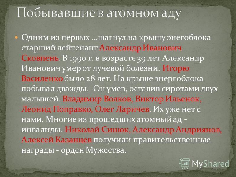 Одним из первых …шагнул на крышу энергоблока старший лейтенант Александр Иванович Сковпень. В 1990 г. в возрасте 39 лет Александр Иванович умер от лучевой болезни. Игорю Василенко было 28 лет. На крыше энергоблока побывал дважды. Он умер, оставив сир
