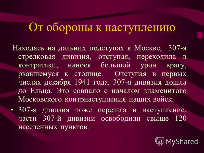 От обороны к наступлению Находясь на дальних подступах к Москве, 307-я стрелковая дивизия, отступая, переходила в контратаки, нанося большой урон врагу, рвавшемуся к столице. Отступая в первых числах декабря 1941 года, 307-я дивизия дошла до Ельца. Э