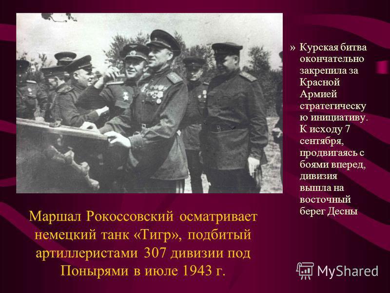 Маршал Рокоссовский осматривает немецкий танк «Тигр», подбитый артиллеристами 307 дивизии под Понырями в июле 1943 г. »Курская битва окончательно закрепила за Красной Армией стратегическую инициативу. К исходу 7 сентября, продвигаясь с боями вперед,