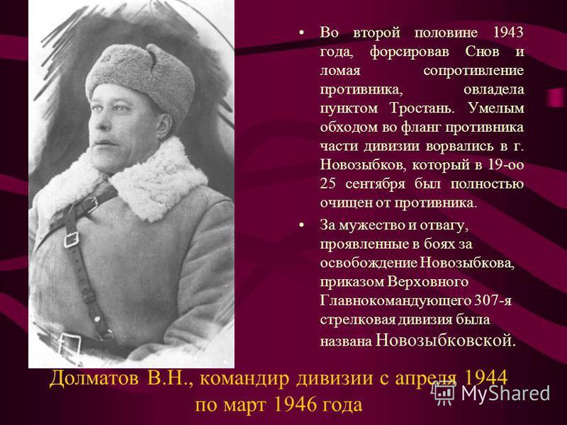 Долматов В.Н., командир дивизии с апреля 1944 по март 1946 года Во второй половине 1943 года, форсировав Снов и ломая сопротивление противника, овладела пунктом Тростань. Умелым обходом во фланг противника части дивизии ворвались в г. Новозыбков, кот