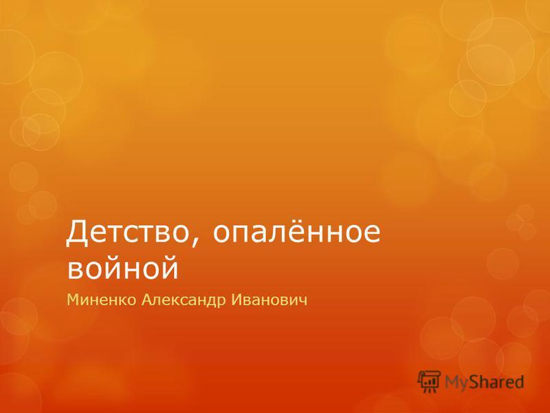 Детство, опалённое войной Миненко Александр Иванович