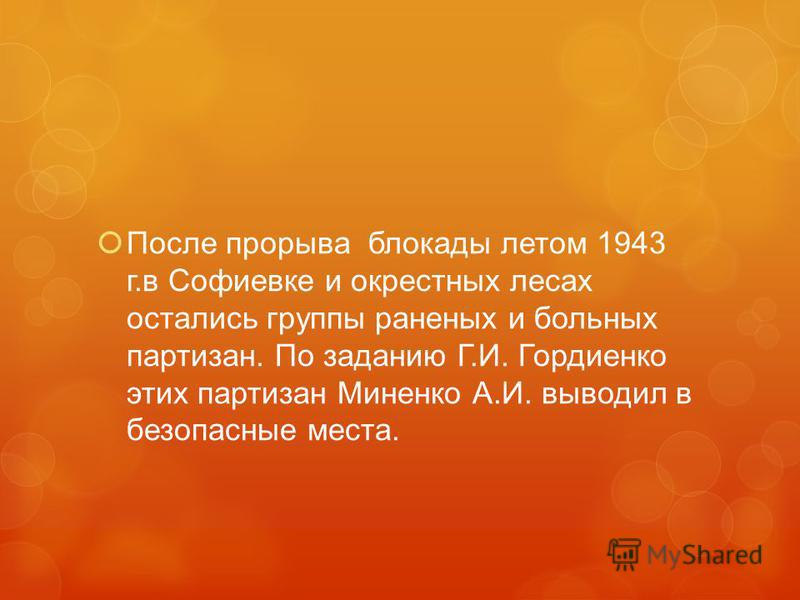 После прорыва блокады летом 1943 г.в Софиевке и окрестных лесах остались группы раненых и больных партизан. По заданию Г.И. Гордиенко этих партизан Миненко А.И. выводил в безопасные места.
