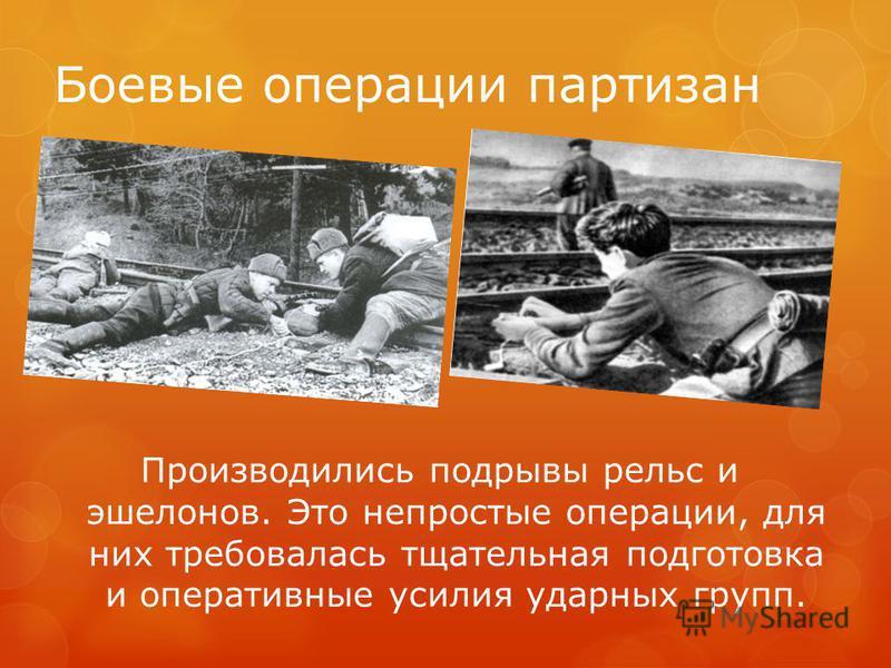 Боевые операции партизан Производились подрывы рельс и эшелонов. Это непростые операции, для них требовалась тщательная подготовка и оперативные усилия ударных групп.
