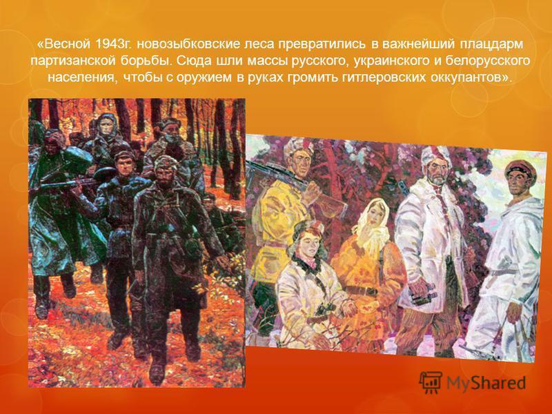 «Весной 1943 г. новозыбковские леса превратились в важнейший плацдарм партизанской борьбы. Сюда шли массы русского, украинского и белорусского населения, чтобы с оружием в руках громить гитлеровских оккупантов».