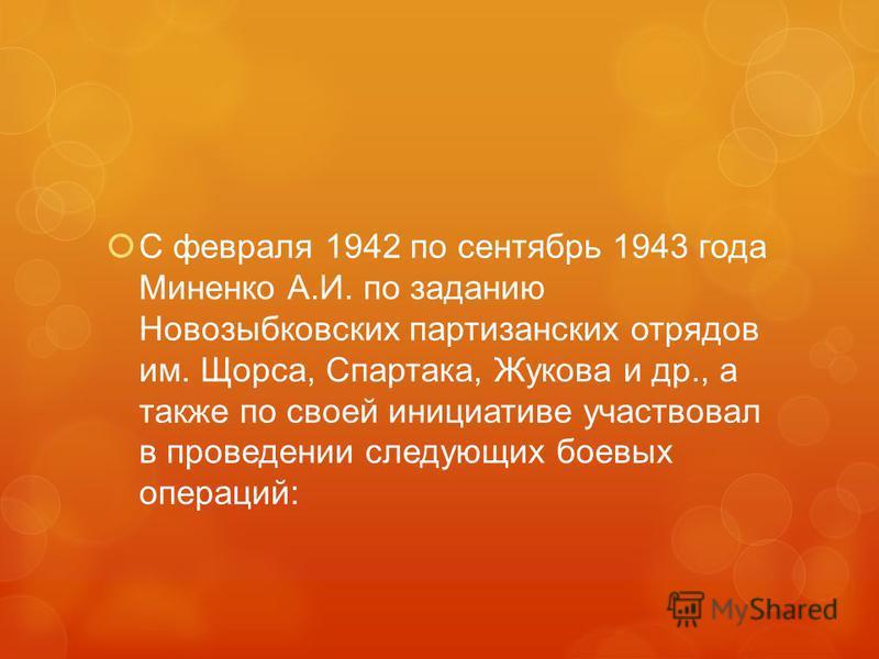 С февраля 1942 по сентябрь 1943 года Миненко А.И. по заданию Новозыбковских партизанских отрядов им. Щорса, Спартака, Жукова и др., а также по своей инициативе участвовал в проведении следующих боевых операций: