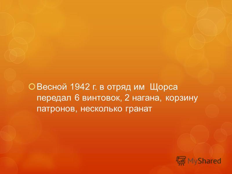 Весной 1942 г. в отряд им Щорса передал 6 винтовок, 2 нагана, корзину патронов, несколько гранат