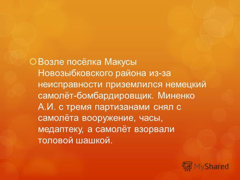 Возле посёлка Макусы Новозыбковского района из-за неисправности приземлился немецкий самолёт-бомбардировщик. Миненко А.И. с тремя партизанами снял с самолёта вооружение, часы, мед аптеку, а самолёт взорвали толовой шашкой.